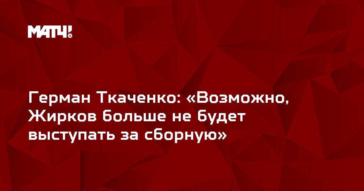 Герман Ткаченко: «Возможно, Жирков больше не будет выступать за сборную»