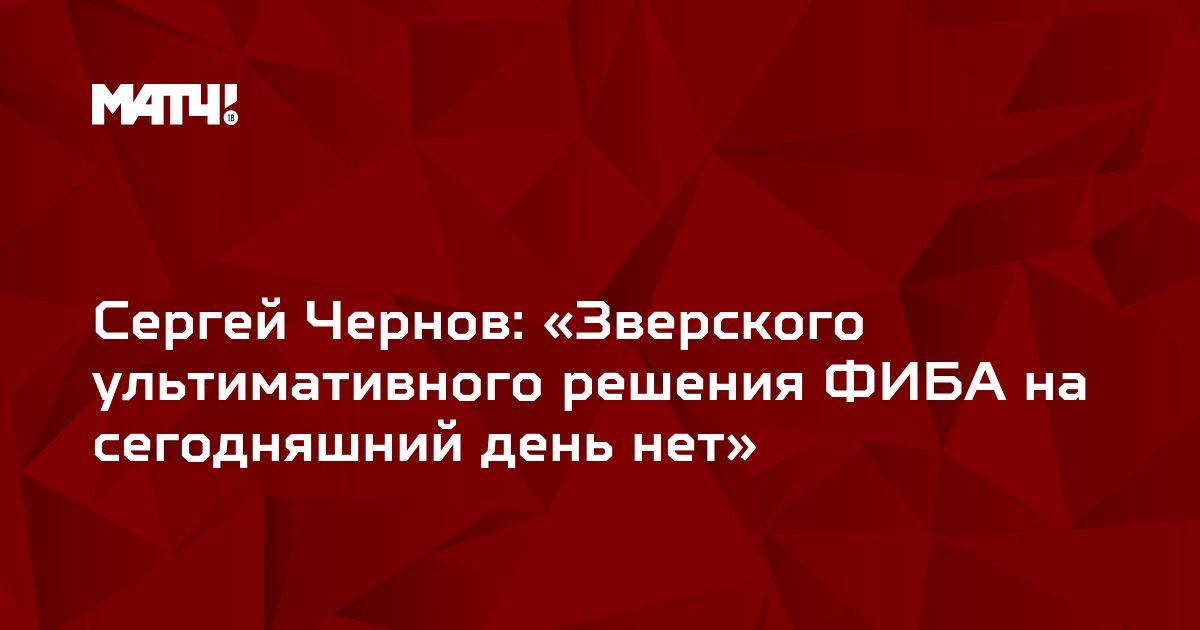 Сергей Чернов: «Зверского ультимативного решения ФИБА на сегодняшний день нет»