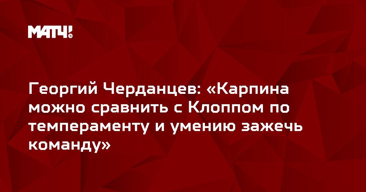 Георгий Черданцев: «Карпина можно сравнить с Клоппом по темпераменту и умению зажечь команду»