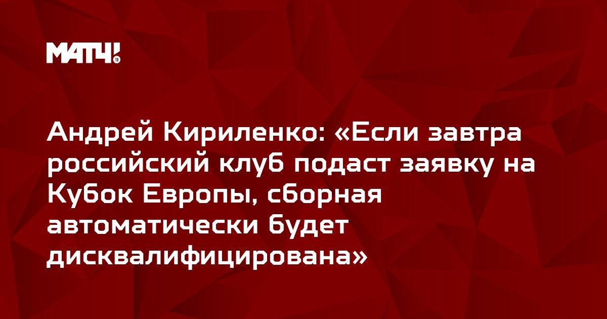 Андрей Кириленко: «Если завтра российский клуб подаст заявку на Кубок Европы, сборная автоматически будет дисквалифицирована»