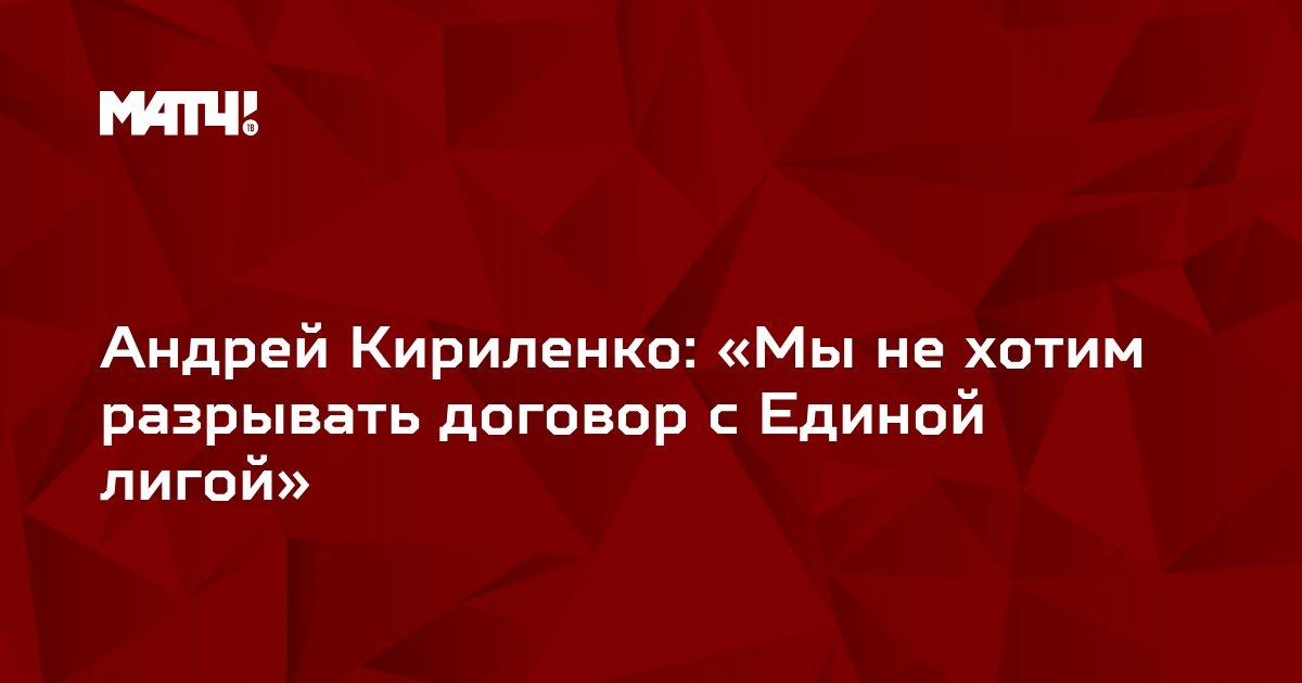 Андрей Кириленко: «Мы не хотим разрывать договор с Единой лигой»