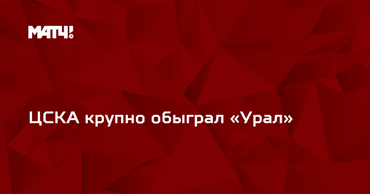 ЦСКА крупно обыграл «Урал»