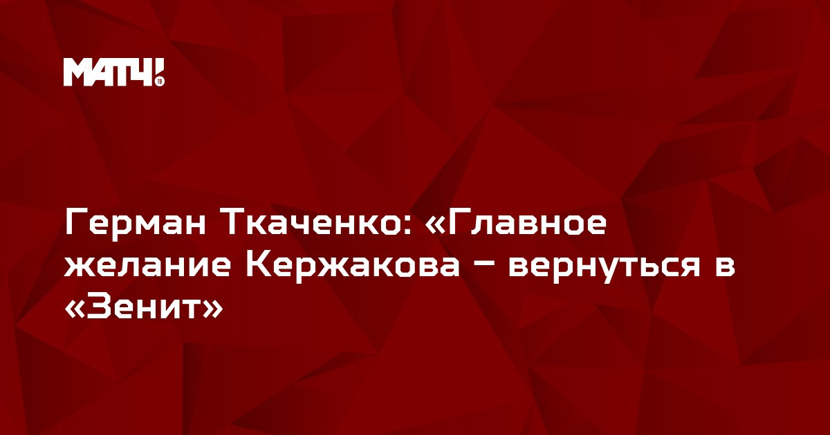 Герман Ткаченко: «Главное желание Кержакова – вернуться в «Зенит»
