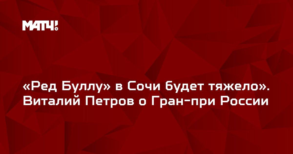 «Ред Буллу» в Сочи будет тяжело». Виталий Петров о Гран-при России