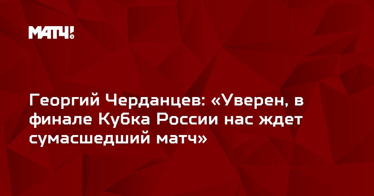 Георгий Черданцев: «Уверен, в финале Кубка России нас ждет сумасшедший матч»