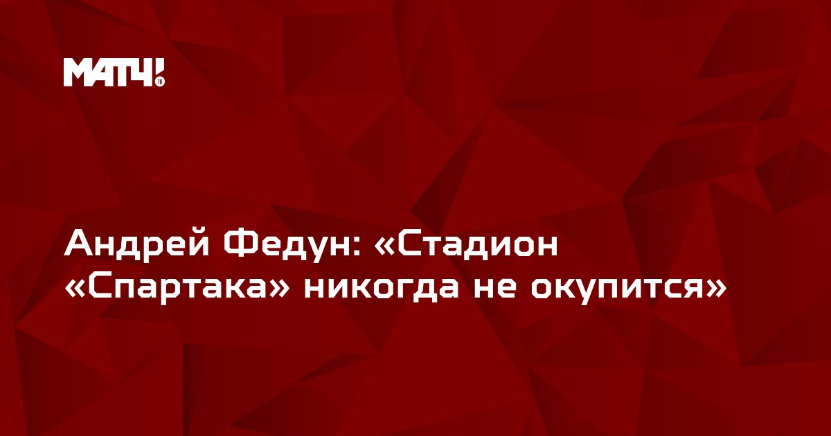 Андрей Федун: «Стадион «Спартака» никогда не окупится»