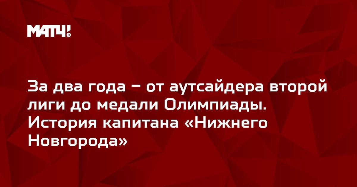 За два года – от аутсайдера второй лиги до медали Олимпиады. История капитана «Нижнего Новгорода»