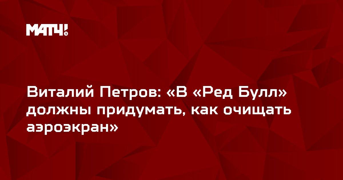 Виталий Петров: «В «Ред Булл» должны придумать, как очищать аэроэкран»