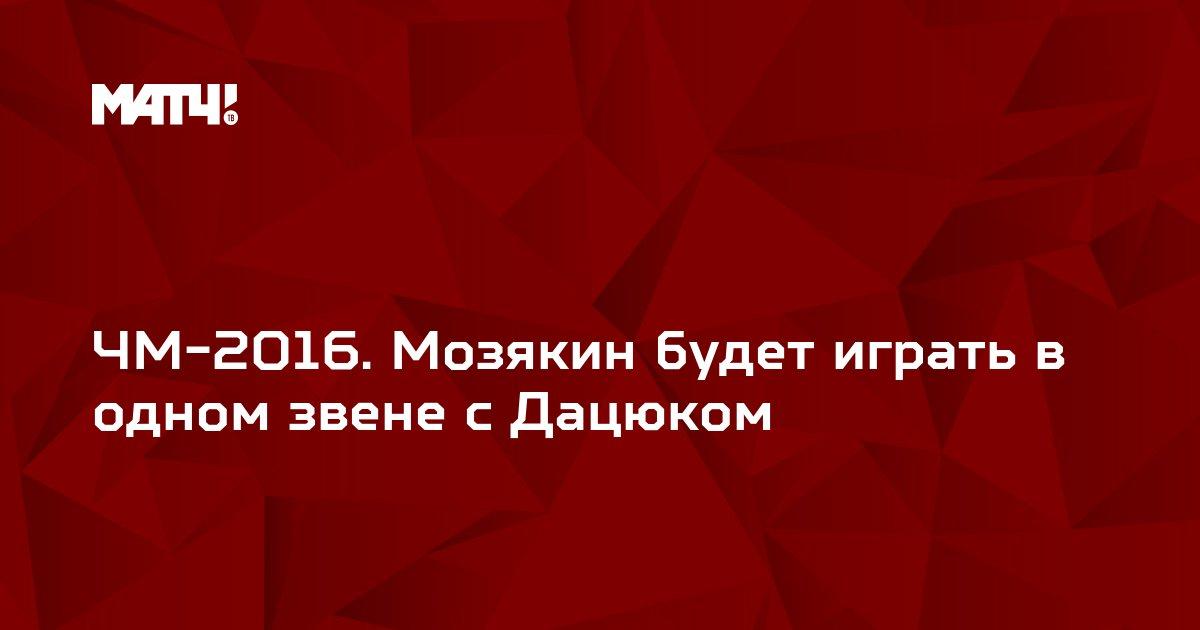 ЧМ-2016. Мозякин будет играть в одном звене с Дацюком