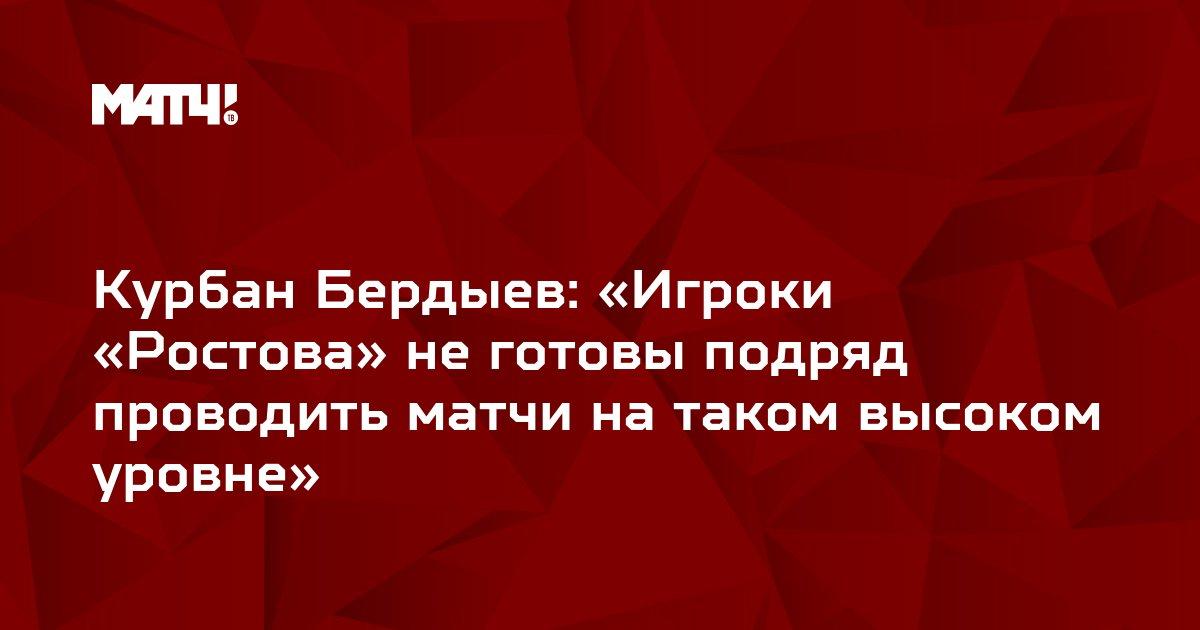 Курбан Бердыев: «Игроки «Ростова» не готовы подряд проводить матчи на таком высоком уровне»