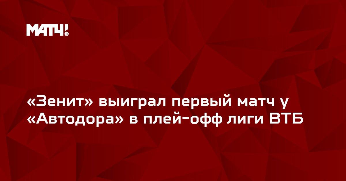 «Зенит» выиграл первый матч у «Автодора» в плей-офф лиги ВТБ