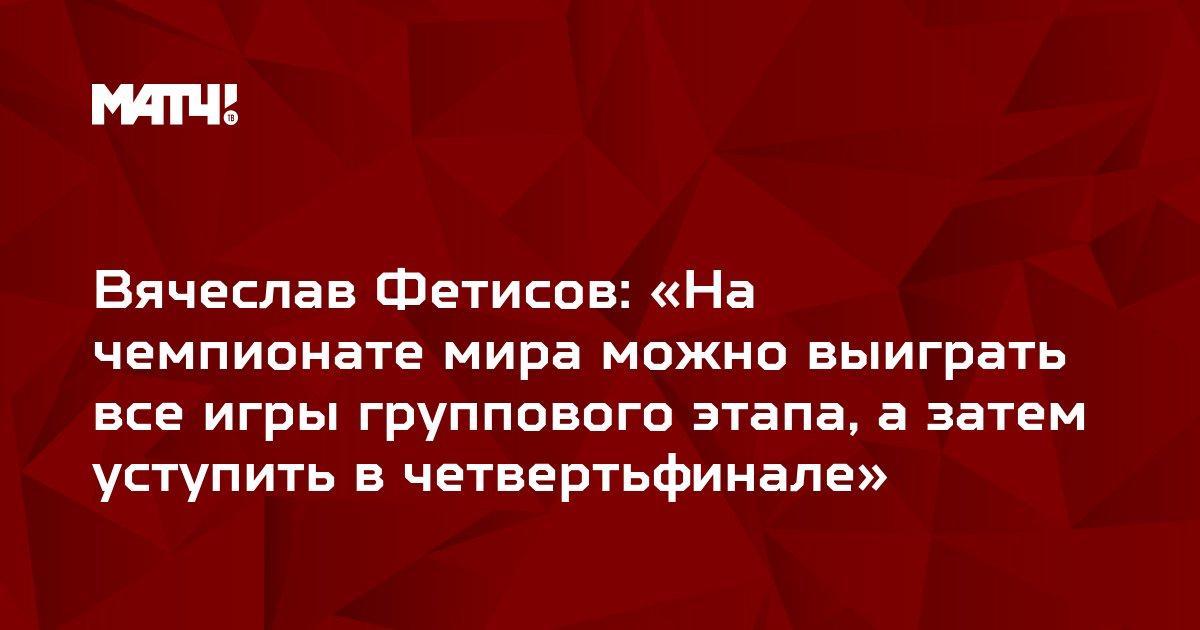 Вячеслав Фетисов: «На чемпионате мира можно выиграть все игры группового этапа, а затем уступить в четвертьфинале»