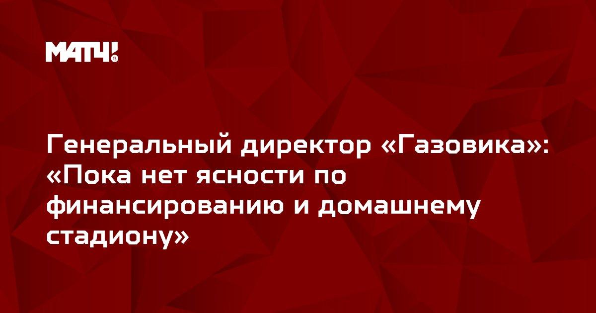 Генеральный директор «Газовика»: «Пока нет ясности по финансированию и домашнему стадиону»