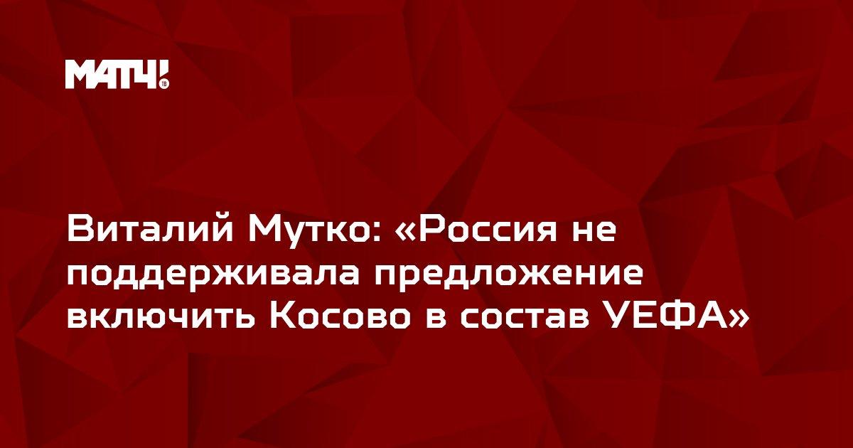 Виталий Мутко: «Россия не поддерживала предложение включить Косово в состав УЕФА»
