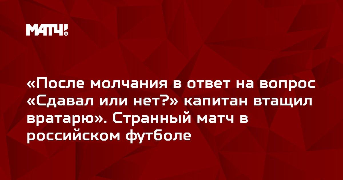 «После молчания в ответ на вопрос «Сдавал или нет?» капитан втащил вратарю». Странный матч в российском футболе