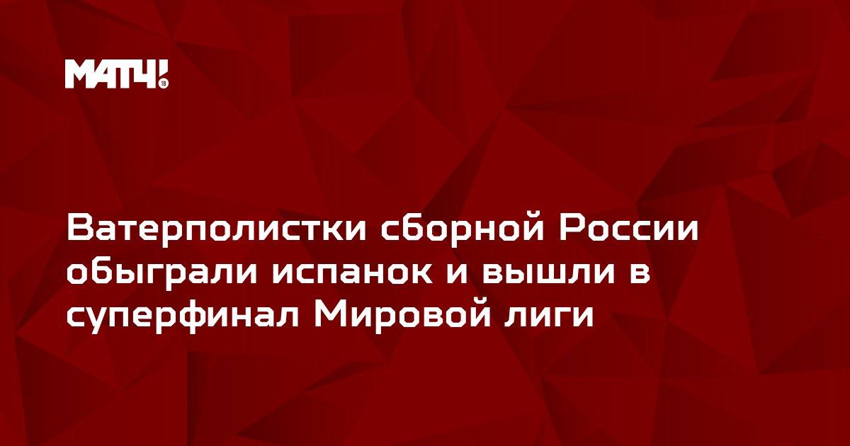 Ватерполистки сборной России обыграли испанок и вышли в суперфинал Мировой лиги