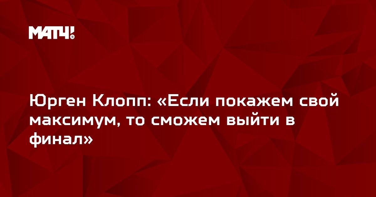 Юрген Клопп: «Если покажем свой максимум, то сможем выйти в финал»
