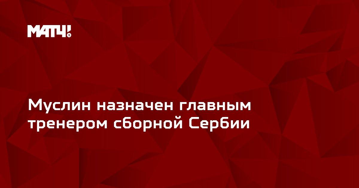 Муслин назначен главным тренером сборной Сербии