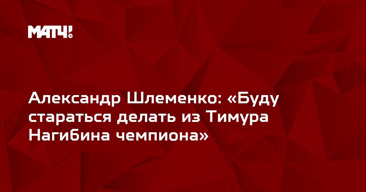 Александр Шлеменко: «Буду стараться делать из Тимура Нагибина чемпиона»