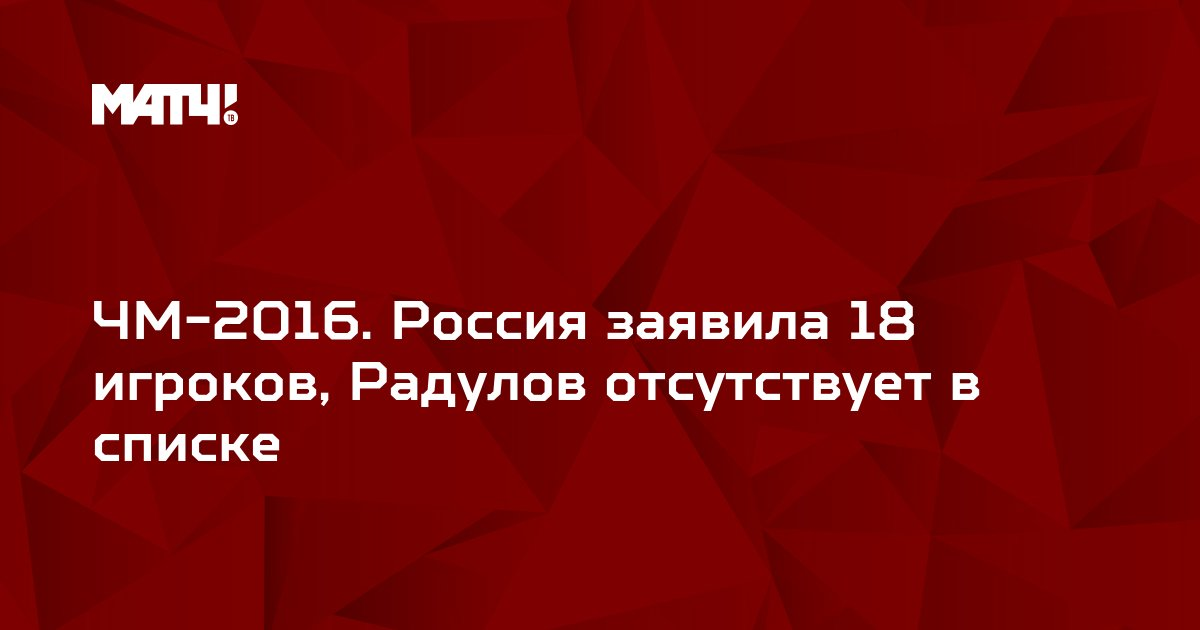 ЧМ-2016. Россия заявила 18 игроков, Радулов отсутствует в списке