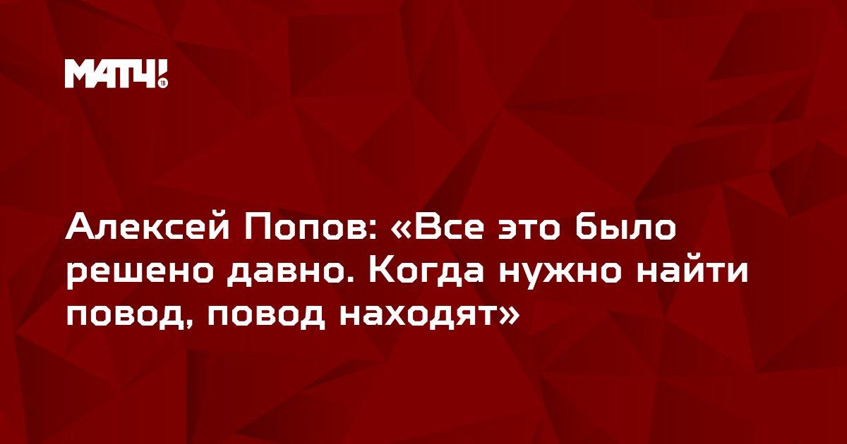 Алексей Попов: «Все это было решено давно. Когда нужно найти повод, повод находят»