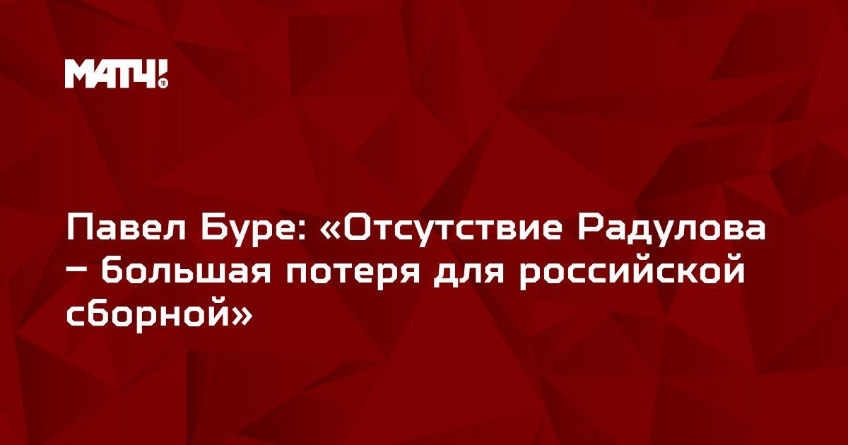Павел Буре: «Отсутствие Радулова – большая потеря для российской сборной»
