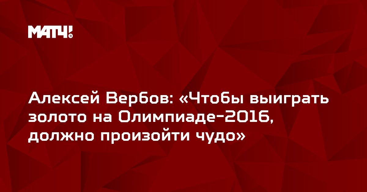 Алексей Вербов: «Чтобы выиграть золото на Олимпиаде-2016, должно произойти чудо»