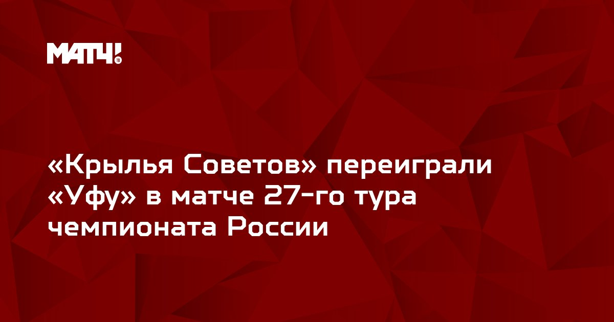 «Крылья Советов» переиграли «Уфу» в матче 27-го тура чемпионата России