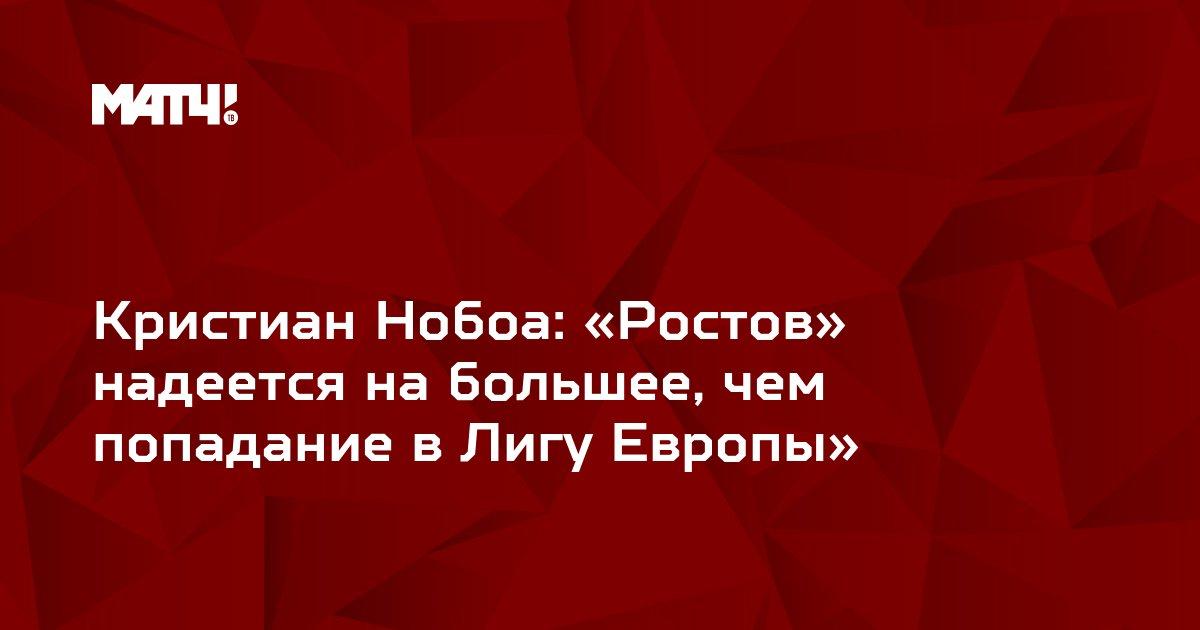 Кристиан Нобоа: «Ростов» надеется на большее, чем попадание в Лигу Европы»