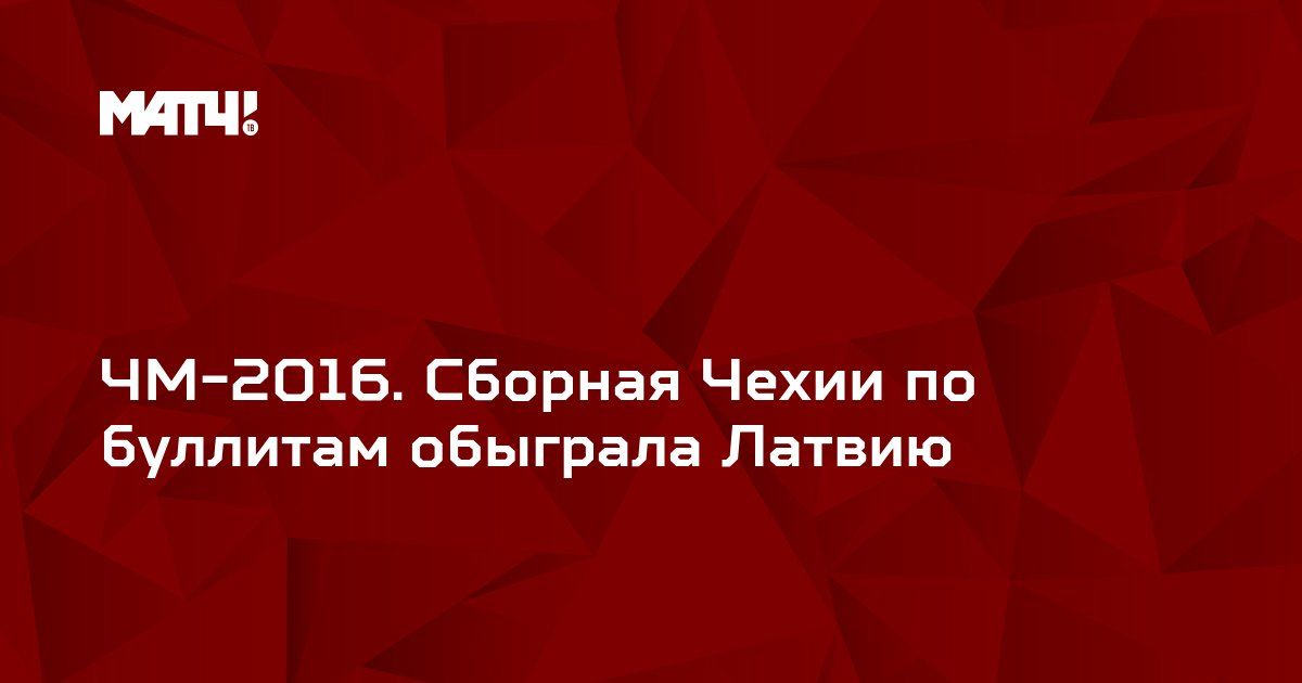 ЧМ-2016. Сборная Чехии по буллитам обыграла Латвию