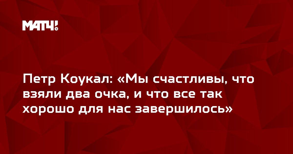 Петр Коукал: «Мы счастливы, что взяли два очка, и что все так хорошо для нас завершилось»