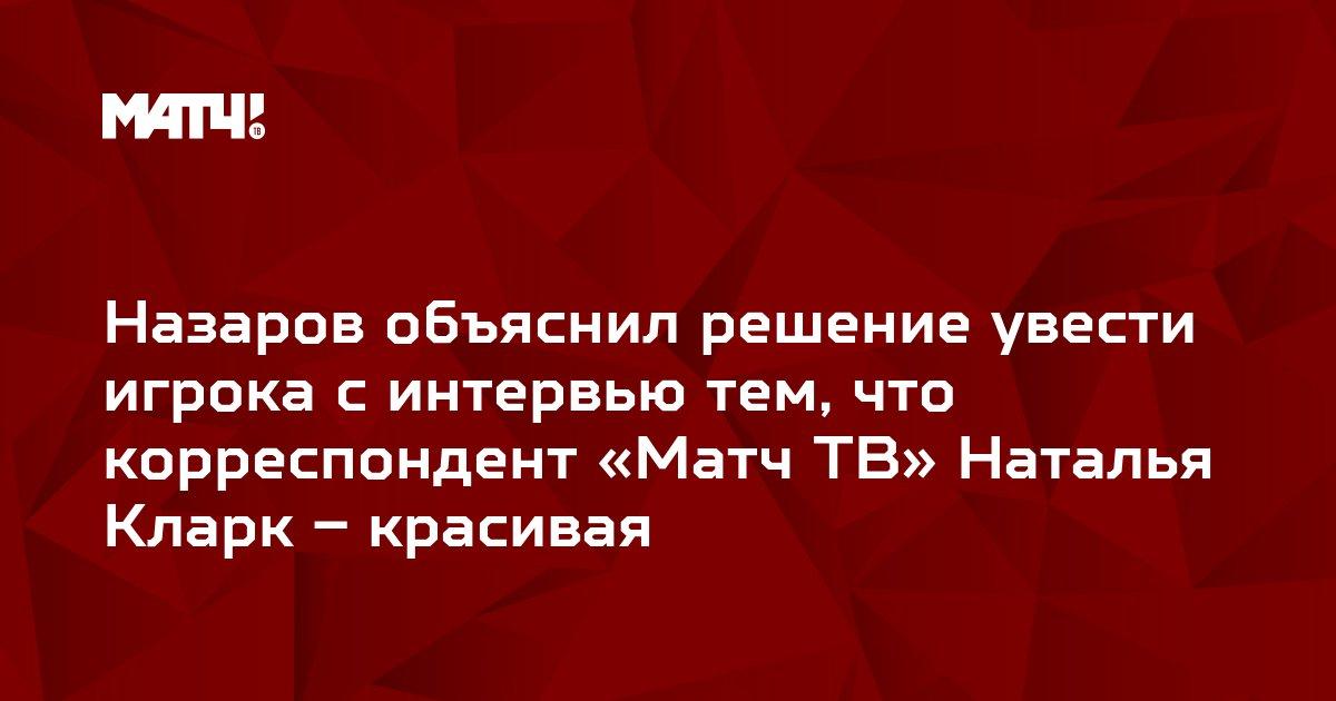 Назаров объяснил решение увести игрока с интервью тем, что корреспондент «Матч ТВ» Наталья Кларк – красивая