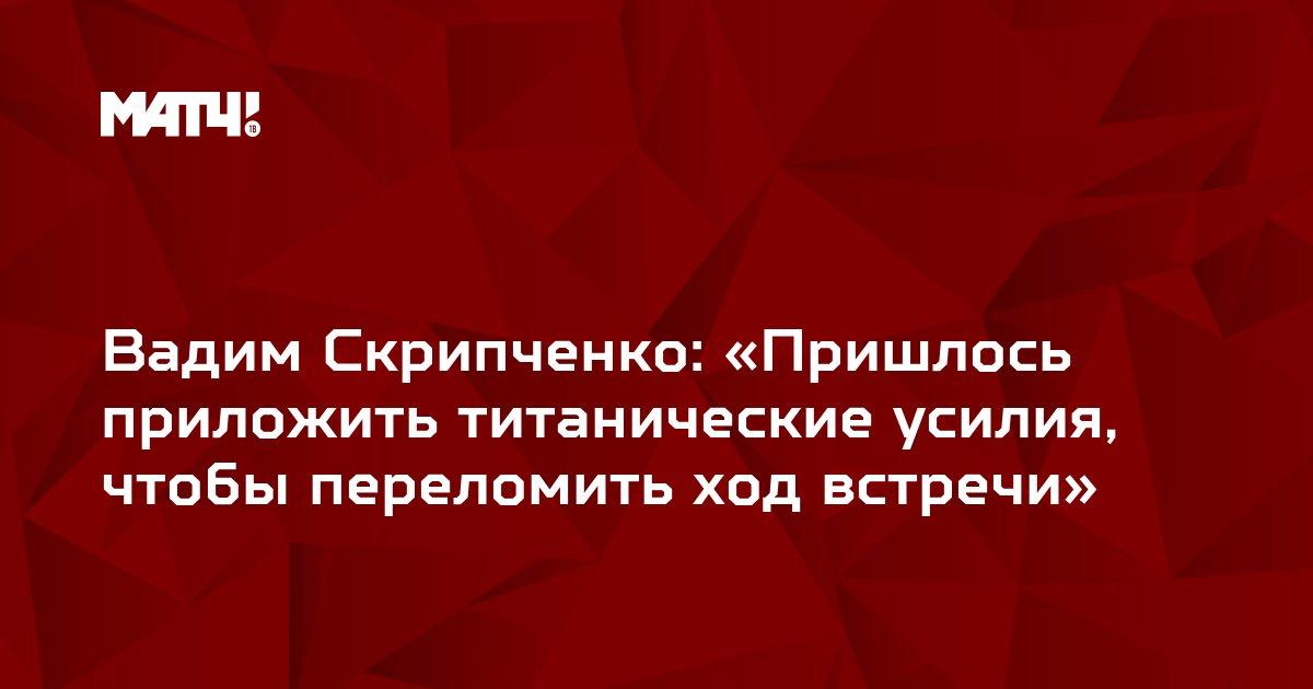 Вадим Скрипченко: «Пришлось приложить титанические усилия, чтобы переломить ход встречи»