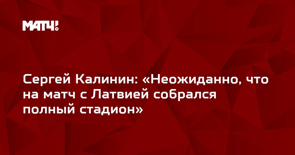 Сергей Калинин: «Неожиданно, что на матч с Латвией собрался полный стадион»