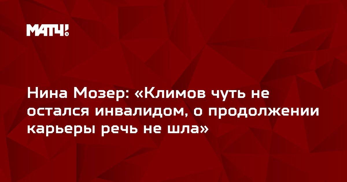 Нина Мозер: «Климов чуть не остался инвалидом, о продолжении карьеры речь не шла»