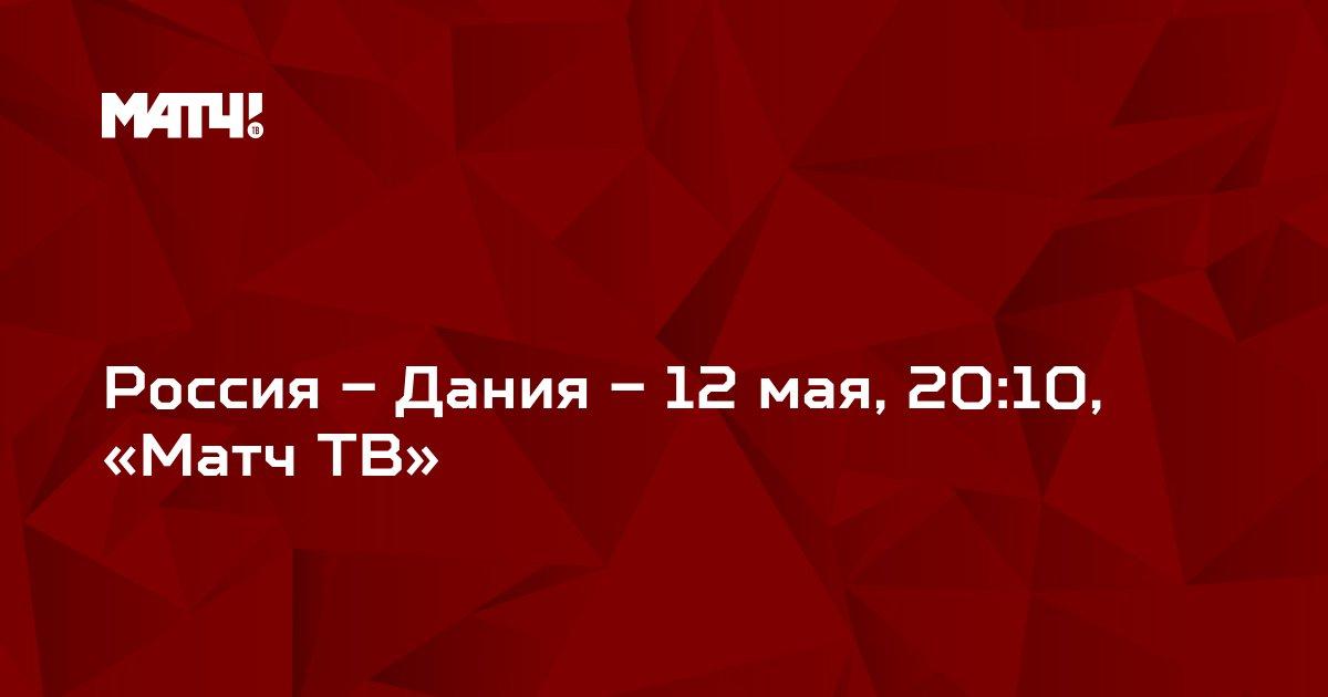 Россия – Дания – 12 мая, 20:10, «Матч ТВ»