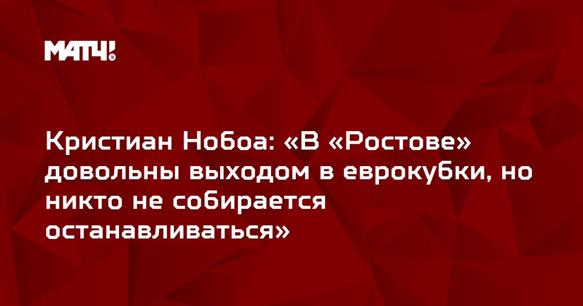 Кристиан Нобоа: «В «Ростове» довольны выходом в еврокубки, но никто не собирается останавливаться»