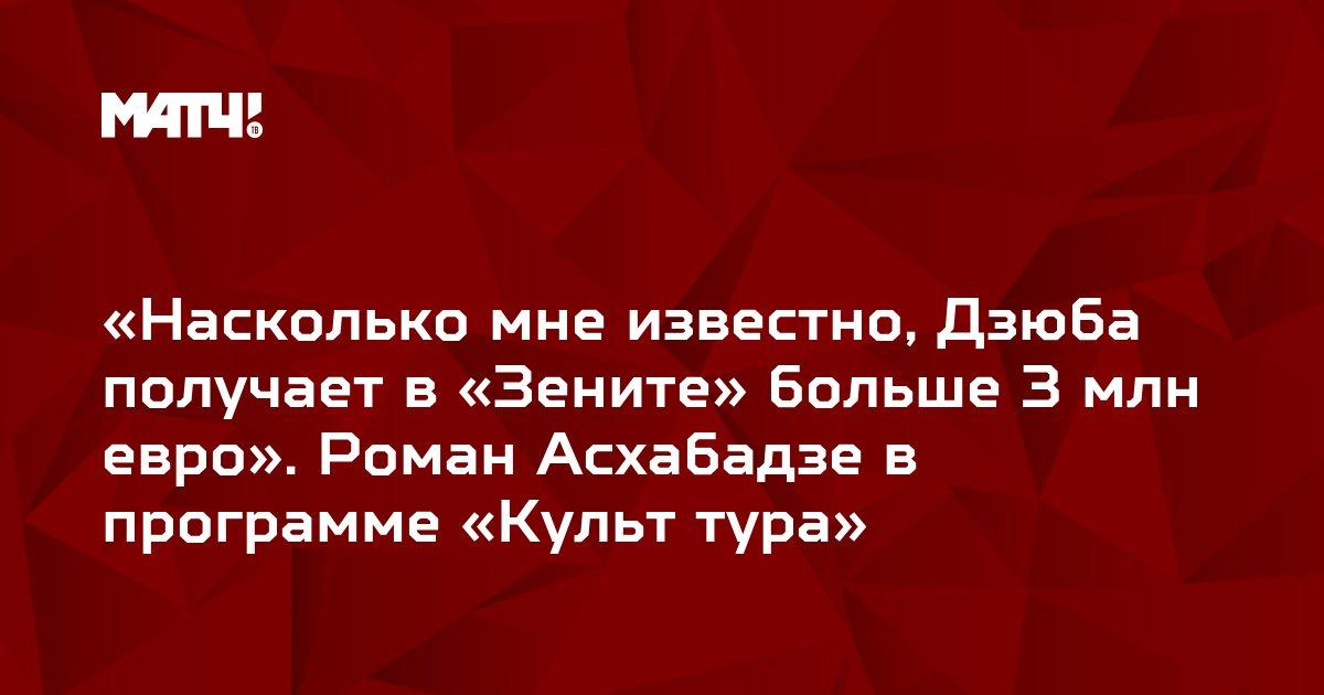 «Насколько мне известно, Дзюба получает в «Зените» больше 3 млн евро». Роман Асхабадзе в программе «Культ тура»