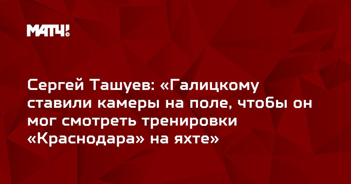 Сергей Ташуев: «Галицкому ставили камеры на поле, чтобы он мог смотреть тренировки «Краснодара» на яхте»