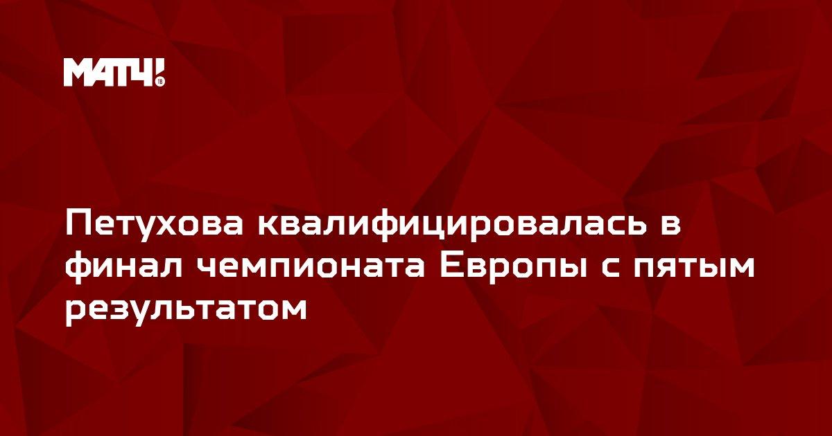 Петухова квалифицировалась в финал чемпионата Европы с пятым результатом