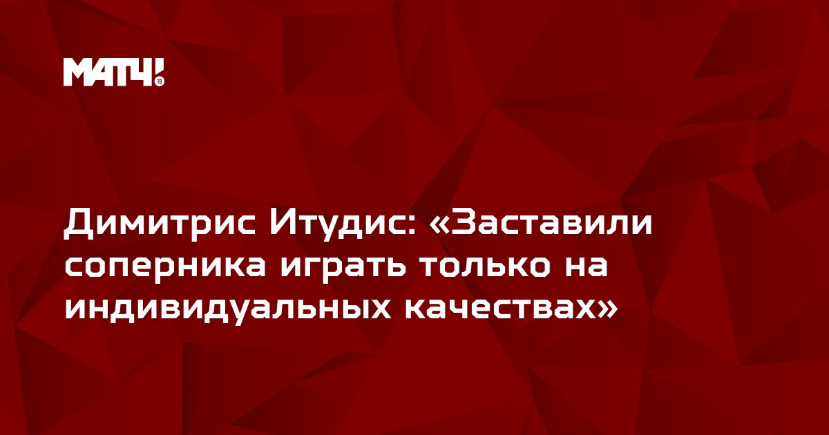 Димитрис Итудис: «Заставили соперника играть только на индивидуальных качествах»
