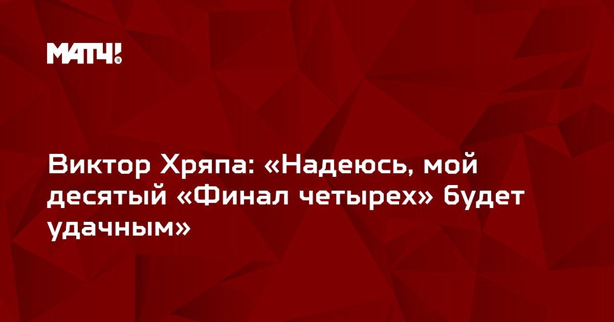Виктор Хряпа: «Надеюсь, мой десятый «Финал четырех» будет удачным»