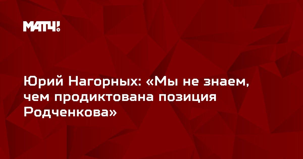 Юрий Нагорных: «Мы не знаем, чем продиктована позиция Родченкова»