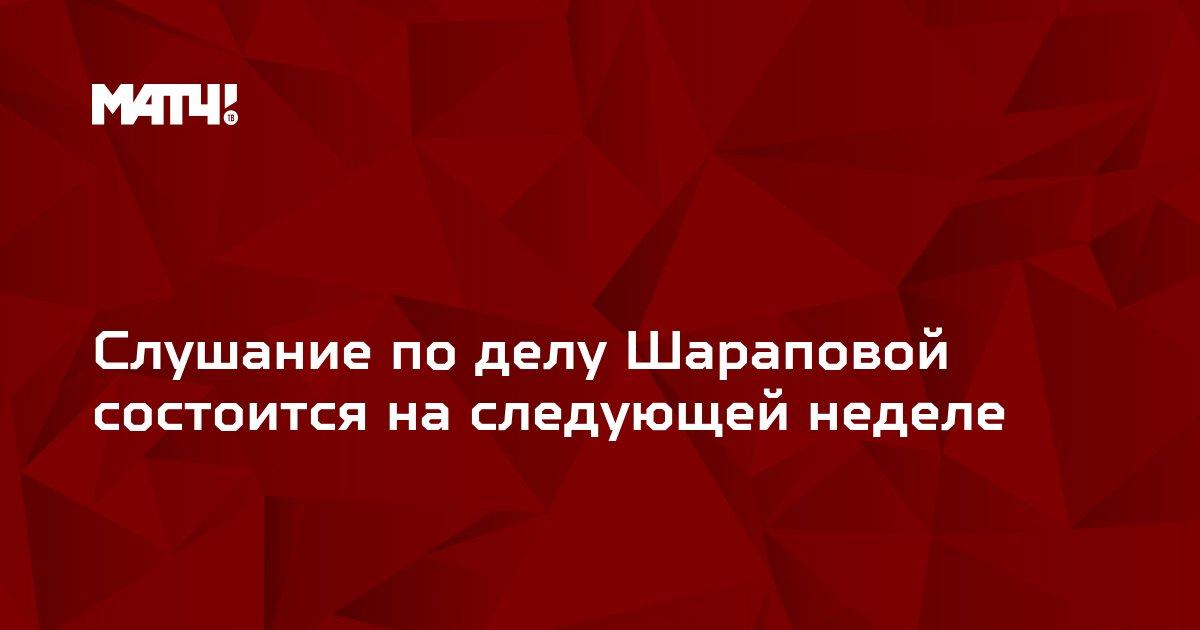 Слушание по делу Шараповой состоится на следующей неделе