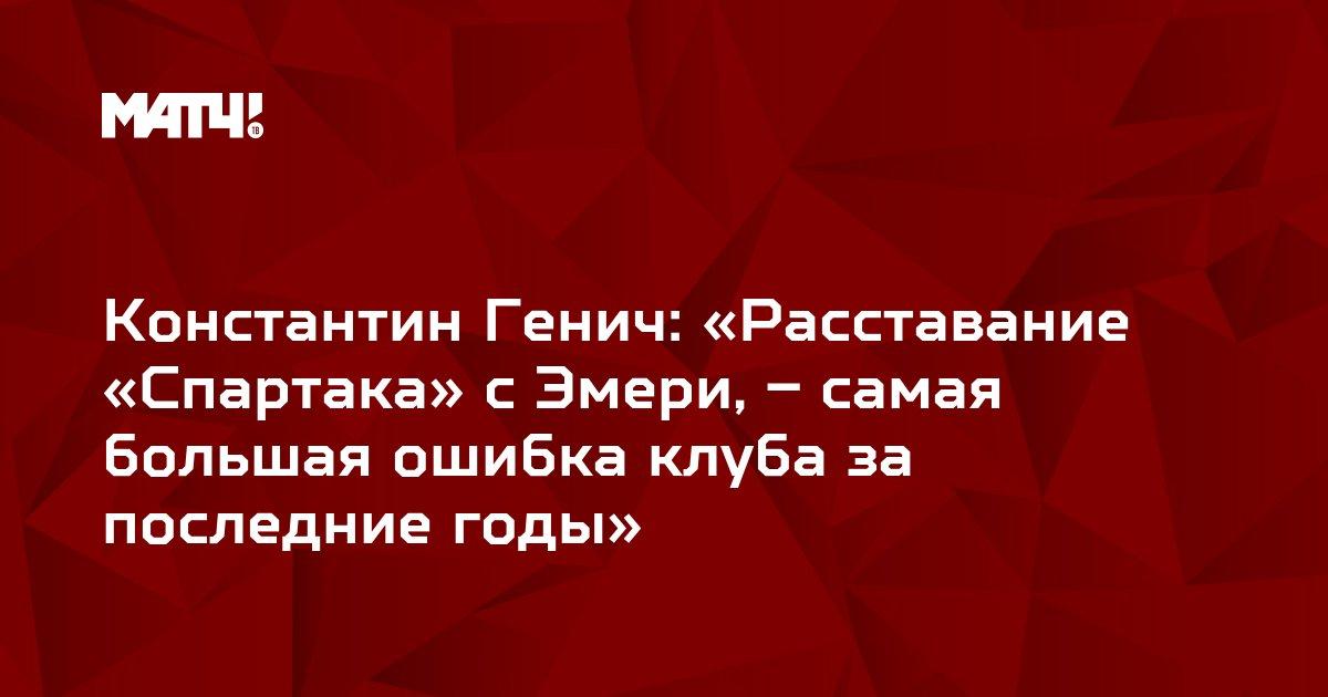 Константин Генич: «Расставание «Спартака» с Эмери, – самая большая ошибка клуба за последние годы»