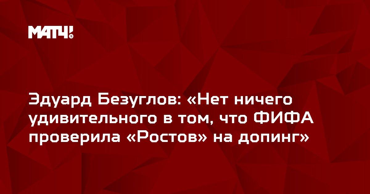 Эдуард Безуглов: «Нет ничего удивительного в том, что ФИФА проверила «Ростов» на допинг»