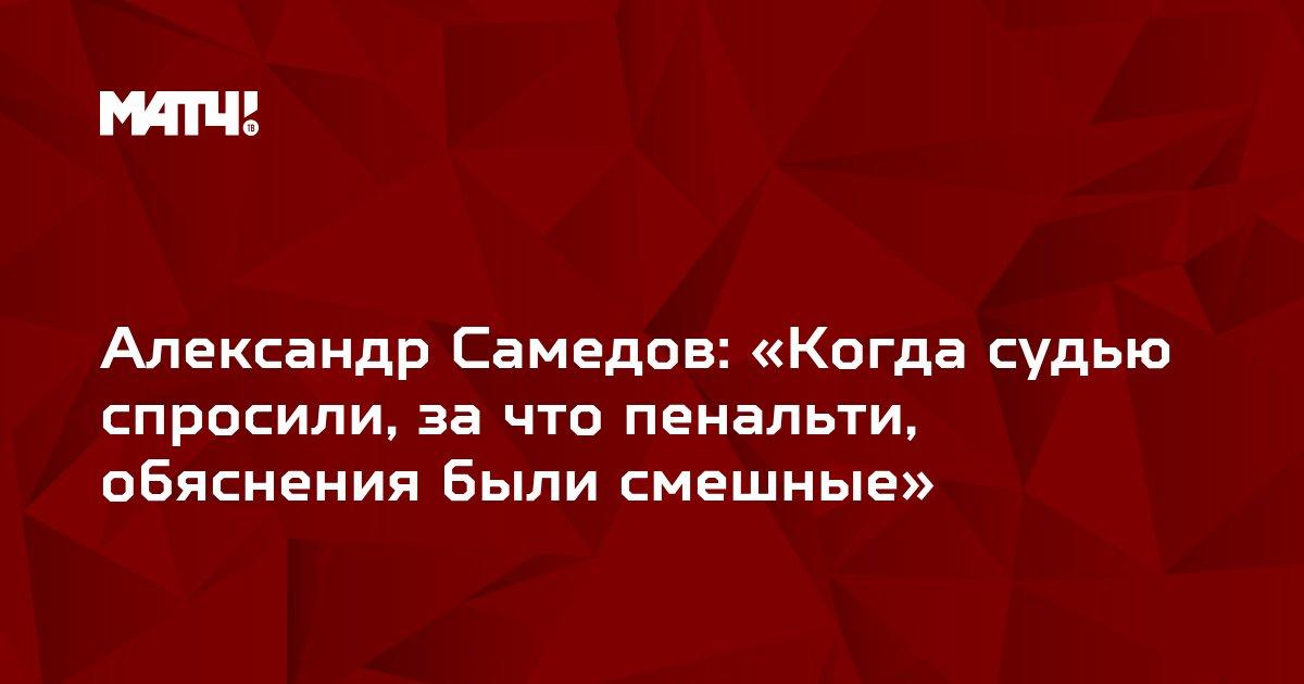 Александр Самедов: «Когда судью спросили, за что пенальти, обяснения были смешные»