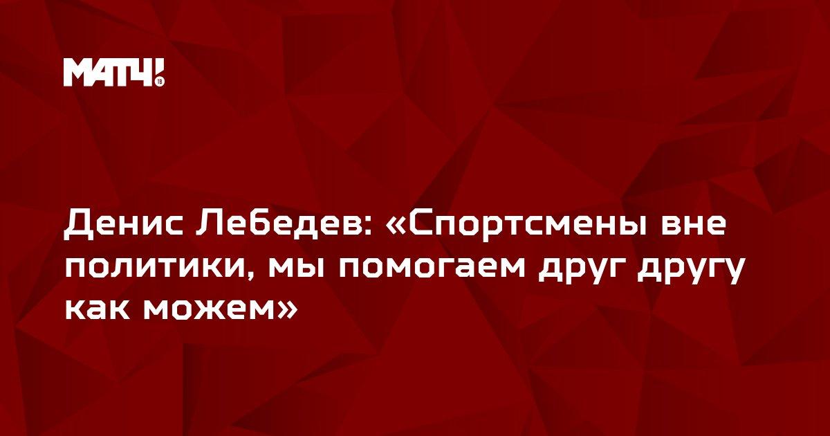 Денис Лебедев: «Спортсмены вне политики, мы помогаем друг другу как можем»