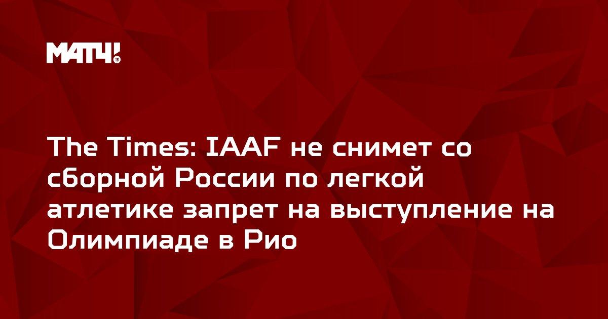 The Times: IAAF не снимет со сборной России по легкой атлетике запрет на выступление на Олимпиаде в Рио