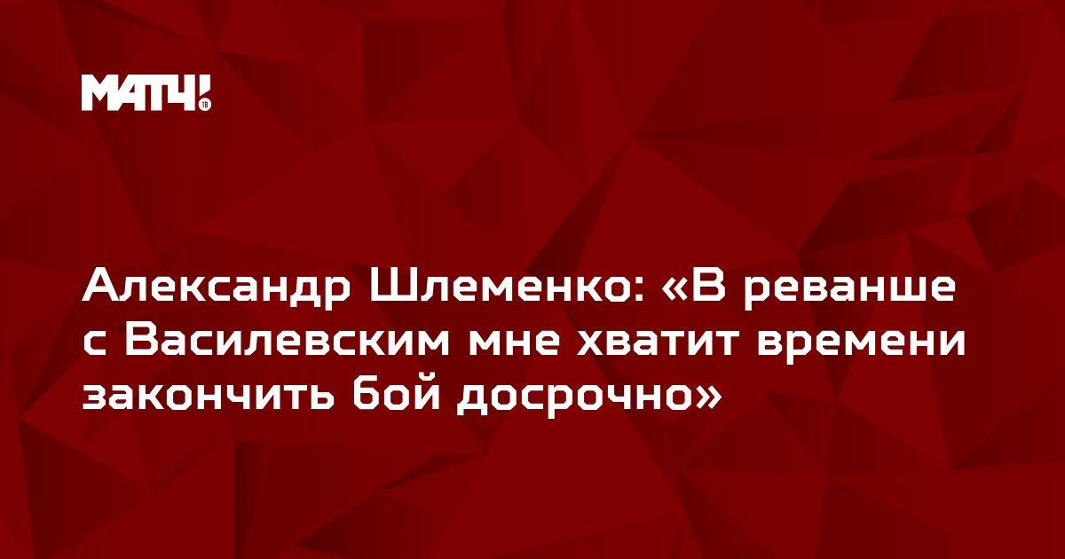 Александр Шлеменко: «В реванше с Василевским мне хватит времени закончить бой досрочно»
